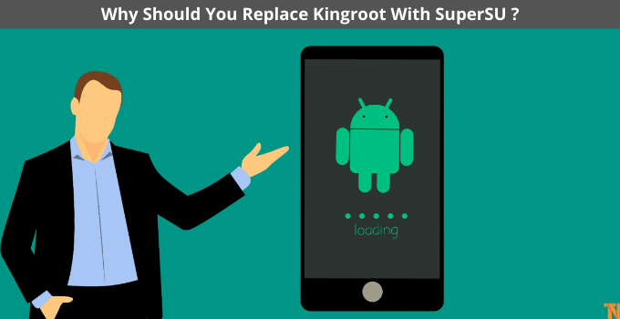 Why Should You Replace Kingroot With SuperSU
